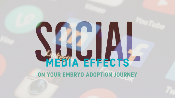 Social Media Effects on Your Embryo Adoption Journey